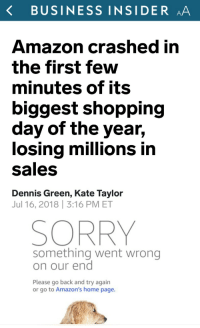 Amazon, Shopping, and Sorry: K BUSINESS INSIDER AA  Amazon crashed in  the first few  minutes of its  biggest shopping  day of the year,  losing millions in  Sales  Dennis Green, Kate Taylor  Jul 16, 2018 3:16 PM ET  SORRY  something went wrong  on our end  Please go back and try again  or go to Amazon's home page. tiedyeguuy: sauvamente: Well well well 🌚🌝🌚🌝 Please remember that this is when the amazon strike was scheduled. It is very likely that it was precisely the direct action of Amazon workers that made this impact on Amazon. Do not make their work invisible.