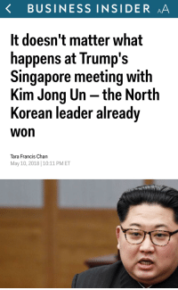 Kim Jong-Un, Business, and Singapore: K BUSINESS INSIDER AA  It doesn't matter what  happens at Trump's  Singapore meeting with  Kim Jong Un the Nortlh  Korean leader alreadv  won  Tara Francis Chan  May 10, 2018|10:11 PM ET