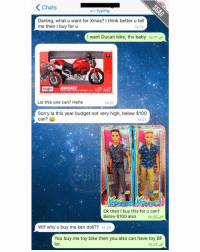 If this guy isn't savage, I don't know who is...: K Chats  typing  Darling, what u want for Xmas? Ithink better u tell  me then I buy for u  14:15  I want Ducati bike, thx baby 14:17  Masto  DUCATI.  Lol this one can? Hehe  14:21  Sorry la this year budget not very high, below $100  can?  14:21  Ok then I buy this for u can?  Below $100 also  14:26  Wtf why u buy me ken doll?? 14:26  You buy me toy bike then you also can have toy BF  lor.  14:27 If this guy isn't savage, I don't know who is...