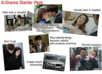 Kiss Scene: K-Drama Starter Pack  Female lead in hospital  Male lead in hospital  34 different angles  kiss scene  (slo-mo mandatory)  Misunderstandings  because nobody  tells anybody anything  Back hugs  Blurred weapons  Crappy brand  censorship