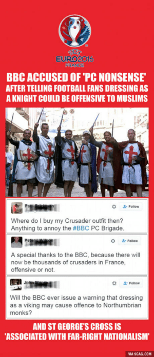 "9gag, Football, and Cross: k.  EURO2016  FRANCE  BBC ACCUSED OF 'PC NONSENSE  AFTER TELLING FOOTBALL FANS DRESSING AS  A KNIGHT COULD BE OFFENSIVE TO MUSLIMS  #  . Follow  Where do I buy my Crusader outfit then?  Anything to annoy the #BBC PC Brigade.  Follow  A special thanks to the BBC, because there will  now be thousands of crusaders in France,  offensive or not.  "" Follow  Will the BBC ever issue a warning that dressing  as a viking may cause offence to Northumbrian  monks?  AND ST GEORGE'S CROSS IS  ASSOCIATED WITH FAR-RIGHT NATIONALISM  VIA 9GAG.COM Really BBC?"