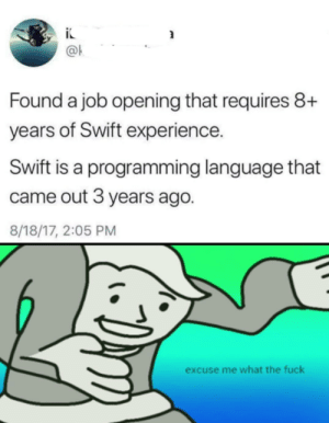 Fuck, Time, and Travel: @k  Found a job opening that requires 8+  years of Swift experience.  Swift is a programming language that  came out 3 years ago.  8/18/17, 2:05 PM  excuse me what the fuck Time travel confirmed