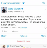 Memes, Poetic, and 🤖: K gary owencomedy  Gary Owen  @gary owencomedy  A few ppl mad l invited Adele to a black  cookout but were ok when Tupac came  uninvited in Poetic Justice. I'm gonna bring  a dish at least.  9:10 AM 13 Feb 17 via Echofon  17 likes  11 retweets  Reply  Retweet  More  Delete this tweet  tre @Najiah TaughtYou  5m A few ppl mad I invited Adele to come to a black cookout. But we're ok when Tupac came uninvited to a cookout in Poetic Justice. I just want Adele to learn the Cha Cha Slide & try some delicious food. IThinkItWouldBeFun PplTakeThingsToSerious GetSome