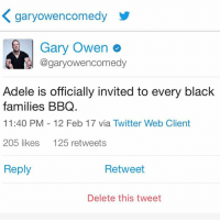 After that Grammy Speech Adele is welcome to every black families BBQ. And the first thing she will learn is she didn't have to say how Beyoncé makes her black friends feel. Just say your friends. IllBeAtTheBBQAlso SoMuchFlavorInTheFood GetSome: K garyowencomedy  Gary Owen  Cogaryowencomedy  Adele is officially invited to every black  families BBQ.  11:40 PM 12 Feb 17 via Twitter Web Client  205 likes  125 retweets  Reply  Retweet  Delete this tweet After that Grammy Speech Adele is welcome to every black families BBQ. And the first thing she will learn is she didn't have to say how Beyoncé makes her black friends feel. Just say your friends. IllBeAtTheBBQAlso SoMuchFlavorInTheFood GetSome