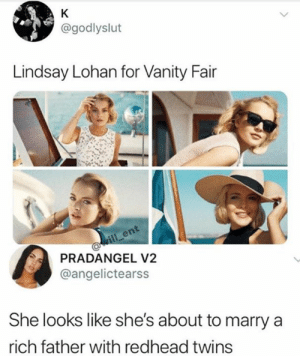 Lindsay Lohan: K  @godlyslut  Lindsay Lohan for Vanity Fair  ill ent  PRADANGEL V2  @angelictearss  She looks like she's about to marry  rich father with redhead twins