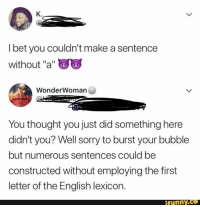 "I Bet, Sorry, and English: K.  I bet you couldn't make a sentence  without ""a""  WonderWomarn  You thought you just did something here  didn't you? Well sorry to burst your bubble  but numerous sentences could be  constructed without employing the first  letter of the English lexicon.  ifunny.ce Reminded me of you"