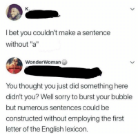 "I Bet, Sorry, and English: K.  I bet you couldn't make a sentence  without ""a""  WonderWoman  You thought you just did something here  didn't you? Well sorry to burst your bubble  but numerous sentences could be  constructed without employing the first  letter of the English lexicon. Meirl"