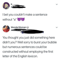 "I Bet, Sorry, and English: K.  I bet you couldn't make a sentence  without ""a""  WonderWoman  You thought you just did something here  didn't you? Well sorry to burst your bubble  but numerous sentences could be  constructed without employing the first  letter of the English lexicon."
