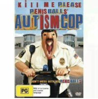 "dont mess with his autism balls ~ hitler did nothing wrong: K III ME PLEASE  PENISBALLS""  AUTISM COP  RENISBALIR  ONT MESS WITH HI  Mild inter coarse  PG  and coarse  language dont mess with his autism balls ~ hitler did nothing wrong"