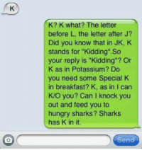 "K.: K? K what? The letter  before L, the letter after J?  Did you know that in JK, K  stands for ""Kidding"" So  your reply is ""Kidding"" Or  K as in Potassium? Do  you need some Special K  in breakfast? K, as in I can  K/O you? Can knock you  out and feed you to  hungry sharks? Sharks  has K in it.  Send K."