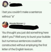"Sorry, Dank Memes, and English: K.  l bet you couldn't make a sentence  without ""a""  WonderWoman  You thought you just did something here  didn't you? Well sorry to burst your bubble  but numerous sentences could be  constructed without employing the first  letter of the English lexicon."