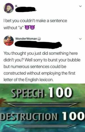 "Anaconda, Sorry, and English: K.  l bet you couldn't make a sentence  without ""a""  WonderWoman  You thought you just did something here  didn't you? Well sorry to burst your bubble  but numerous sentences could be  constructed without employing the first  letter of the English lexicon.  SPEECH 100  DESTRUCTION 100"