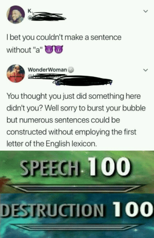 "Anaconda, Sorry, and English: K.  l bet you couldn't make a sentence  without ""a""  WonderWoman  You thought you just did something here  didn't you? Well sorry to burst your bubble  but numerous sentences could be  constructed without employing the first  letter of the English lexicon.  SPEECH 100  DESTRUCTION 100 Ooooh."
