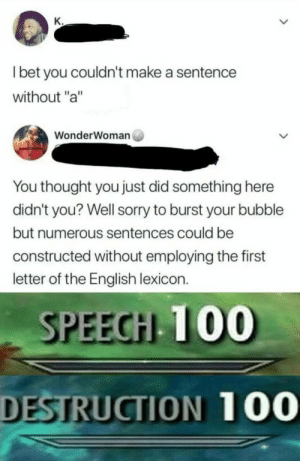 "Anaconda, Dank, and Memes: K.  l bet you couldn't make a sentence  without ""a""  WonderWoman  You thought you just did something here  didn't you? Well sorry to burst your bubble  but numerous sentences could be  constructed without employing the first  letter of the English lexicon.  SPEEGH 100  DESTRUCTION 100 The English lexicon by Parker200410 MORE MEMES"