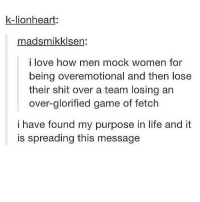 no caption: k-lionheart:  madsmikklsen:  i love how men mock women for  being overemotional and then lose  their shit over a team losing an  over glorified game of fetch  i have found my purpose in life and it  is spreading this message no caption