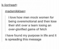 lionheart: k-lionheart:  madsmikklsen:  i love how men mock women for  being overemotional and then lose  their shit over a team losing an  over-glorified game of fetch  i have found my purpose in life and it  is spreading this message