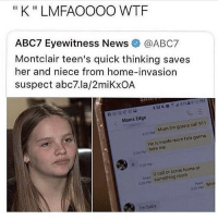 """Memes, Moms, and News: """"K """" LMFAOOOO WTF  ABC7 Eyewitness News @ABC7  Montclair teen's quick thinking saves  her  and niece from home-invasion  suspect abc7.la/2miKxOA  Moms Edge  27M Mom I'm gonna call 911  Heis inside mom he's gonna  here me  22g Pu  28 PM  n  U call or come home or  22something mom  329 PM Mo  baby me"""