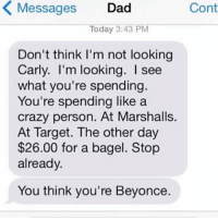 I once spent $200 on a steak. It was worth it.: K Messages  Dad  Cont  Today 3:43 PM  Don't think I'm not looking  Carly. I'm looking. see  what you're spending.  You're spending like a  crazy person. At Marshalls.  At Target. The other day  $26.00 for a bagel. Stop  already.  You think you're Beyonce. I once spent $200 on a steak. It was worth it.