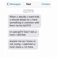 Crying, Dad, and Funny: K Messages Dad  Contact  Text Message  Today 6:00 AM  When u decide u want kids  u should adopt so u have  something in common with  them ha ha ha!!!!!!!!!  im joking!!!!!! Don't tell ur  mom I did that  answer me so I know ur  not crying. watched ur  mom have u. Ur mine 😂😂😂 | More 👉 @miinute