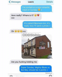 😂😂😂😂😂: K Messages  Details  Laura  I've sorted us a nice romantic  meal on Sunday  Aww really? Where is it?  It's called Ellesmere Inn, it's  really nice lll send a photo x  Ok  XXX  ODDSbible  Are you fucking kidding me  Super Sunday. Mighty Blues vs  Burnley, should be 3 points x  Delivered 😂😂😂😂😂