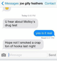 https://t.co/anxe5hl6xw: K Messages  joe gilly feathers  Contact  Today 6:45 PM  U hear about Molloy's  drug test  yea is it real  Read 6:47 PM  Hope not l smoked a crap  ton of hooka last night  Send  Message https://t.co/anxe5hl6xw