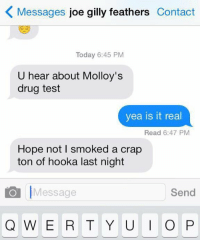 https://t.co/g5pJ928yPf: K Messages  joe gilly feathers  Contact  Today 6:45 PM  U hear about Molloy's  drug test  yea is it real  Read 6:47 PM  Hope not l smoked a crap  ton of hooka last night  Send  Message  Q W E R T Y U  I O P https://t.co/g5pJ928yPf