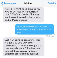 """Crazy, Moms, and Texting: K Messages  Mother  Details  Kate, do u think shd bring up my  Kosher pot idea with Superjew's  mom? She's a scientist. She may  want to get involved in the growing  end of Marijewwanna  Mom BOUNDARIES. No talking  about weed or my ovaries at your  lunch.  Delivered  Well if ur going to censor me, then  it's going to be a very short  conversation. """"Hi. ls ur son going to  marry my daughter? If not we need  to break them up now while my  daughter still has some eggs left."""" So, I guess this is happening. crazyjewishmom Want your mom's crazy texts featured on the new account: @crazyYOURmom? Submit via my website! Link in bio!"""