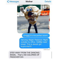 Crazy, Dancing, and Girls: K Messages Mother  Details  Omggg it's the perfect storm  Dancing. Bagel. Passover. Right  outside my office. Hellllllp need  bread. This is Jewish girl  kryptonite!!  Delivered  STEP AWAY FROM THE DANCING  BAGEL That's 450 CALORIES OF  PASSOVER SIN Can I have carbs yet??? crazyjewishmom Want your mom's crazy texts featured on the new account: @crazyYOURmom? Submit via my website! Link in bio!