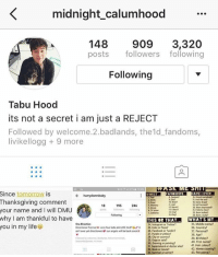 hello guys pls follow my bff! She posts cool pics of 5sos daily so support her :): K midnight calumhood  148  909  3,320  posts  followers following  Following  Tabu Hood  its not a secret i am just a REJECT  Followed by welcome 2.badlands, the 1d fandoms,  livikellogg 9 more  Since tomorrow is  Thanksgiving comment  Food  18  195  246  Memon  your name and l WI  DMU  Following  why I am thankful to have  THIS THAT WHAT SMY..  One Direction  35 Middle name?  24 Instaeam or Twitter?  you in my life  Directoner Forever Love four lads alot LKEALOTOvit  36 Country?  25 Coke or Pepsi?  aintover yetdirectionerew our angels, will beback soon 26, Facebook or Tumbl?  37, Personal?  22 Purple or yellow?  38 Age?  28, City or country?  39 Birthday?  2a Dos orats?  40,First name?  30, Dawire or painting?  41 Hair colour?  3t Supernatura  alor doctor who?  42 Home country?  43 Pet peeve?  33 Summer or winter? hello guys pls follow my bff! She posts cool pics of 5sos daily so support her :)