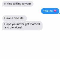 Don't we all wish this for our exes?: K nice talking to you!  Have a nice life!  Hope you never get married  and die alone!  You too Don't we all wish this for our exes?