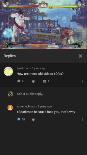 Fuck You, Videos, and Fuck: K.O.  WINS  98  PLAVER 2  PLAYER  Rye  Elts  COMBO  COMBO  X  Replies  Sparkman 3 years ago  How are these old videos 60fps?  Add a public reply...  extremeclimax 3 years ago  +Sparkman because fuck you, that's why.  38 Gamer moment