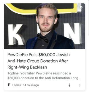 The smears never end: K  PewDiePie Pulls $50,000 Jewish  Anti-Hate Group Donation After  Right-Wing Backlash  Topline: YouTuber PewDiePie rescinded a  $50,000 donation to the Anti-Defamation Lea...  F Forbes 14 hours ago The smears never end