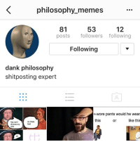 Smol but good meme page @philosophy_memes: K philosophy memes  53  81  12  posts  followers following  Following  dank philosophy  shit posting expert  ticwore pants would he wear  this  like this  or  no thats  hey can i  bad  divorce my  wife Smol but good meme page @philosophy_memes