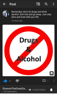 Don T Do Drugs: K Post  Remember, don't do drugs and drink  alcohol. Don't die and go away. Just stay  alive and lived with vour life.  10 hours ago  Drugs  cohol  hawneTheGreatGa...SUBSCRIBED  1.5K subscribers