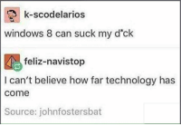 Windows, Technology, and Dank Memes: k-scodelarios  windows 8 can suck my d'ck  feliz-navistop  I can't believe how far technology has  come  Source: johnfostersbat @areuoffended tho