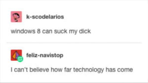 Dank, Memes, and Suck My Dick: k-scodelarios  windows 8 can suck my dick  feliz-navistop  I can't believe how far technology has come The advancement of technology by mrstealurgurl69 MORE MEMES