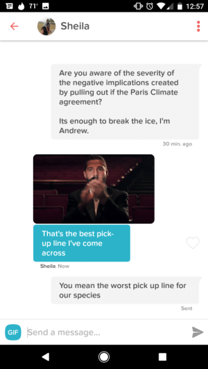 Paris Agreement: K-  Sheila  Are you aware of the severity of  the negative implications created  by pulling out if the Paris Climate  agreement?  Its enough to break the ice, l'm  Andrew  30 min. ago  That's the best pick-  up line l've come  across  Sheila Now  You mean the worst pick up line for  our species  Sent  GIF  Send a message Paris Agreement