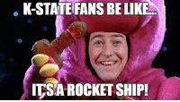 K-STATE FANS BE LIKE  ITSAROCKET SHIP! K-State right now...