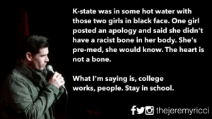 great-quotes:  Education is key.MORE COOL QUOTES!: K-state was in some hot water with  those two girls in black face. One girl  posted an apology and said she didn't  have a racist bone in her body. She's  pre-med, she would know. The heart is  not a bone.  What I'm saving is, college  Works, people. Stay in school. great-quotes:  Education is key.MORE COOL QUOTES!