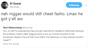 Ass, Fake, and Lmao: K. Sweat  @Simbaki  Following  nah niggas would still cheat fasho. Lmao he  got y'all ass  Tami Olafunmiloye tamiolaf  Yoo... so half my engineering class just got reported for academic dishonesty because  the professor made a fake chegg account a put up incorrect answers to the  homework. Maybe if he put that much effort into teaching, so many people wouldn't  cheat???  Show this thread Ha! Got eeem