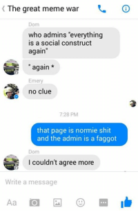 "Great Meme War: K The great meme war  Dom  who admins ""everything  is a social construct  again  again  Emery  no clue  7:28 PM  that page is normie shit  and the admin is a faggot  Dom  I couldn't agree more  Write a message"