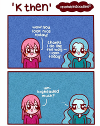 Memes, Sorry, and Wow: K then'  relatabledoodles  wow! you  look nice  today!  thanks  A I do like  I IOOK  today!  um  bigheaded  much? second comic for today - sorry it was a bit rushed. Comment 'chicken boi' if you like cheese (sry it you're lactose intolerant like me)