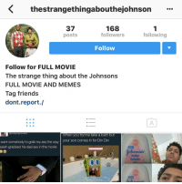 Memes, 🤖, and Bath: K thestrangethingabouthejohnson  37  168  following  followers  posts  Follow  Follow for FULL MOVIE  The strange thing about the Johnsons  FULL MOVIE AND MEMES  Tag friends  dont report.  indiannprinvesS  When you trynna take a bath but  want somebody to grab my ass the way  your son comes in for Din Din  saiah grabbed his dad ass in the movie  baby  lotion They really got an IG page for this shit @thestrangethingabouthejohnsons and @thestrangethingabouthejohnson