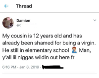 School, Virgin, and Elementary: K-Thread  Damion  @l  My cousin is 12 years old and has  already been shamed for being a virgin  He still in elementary school Man  y'all lil niggas wildin out here fr  6:16 PM Jan 8, 2019 They be wildin out here