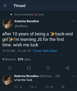 Twitter, Fuck, and Girl: K  Thread  Emma Wedekind liked  Katerina Borodina  @kathyra  after 10 years of being a back-end  girl I'm learning JS for the first  time. wish me luck  12:10 AM 14 Jun 19 Twitter Web Client  1 Retweet 279 Likes  Katerina Borodina @kathyra 23h  what the fuck  t 4  13  69 So excited to learn Javascript!
