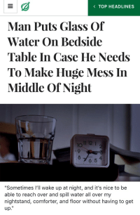 """Water, Nice, and Table: K TOP HEADLINES  Man Puts Glass Of  Water On Bedside  Table In Case He Needs  To Make Huge Mess In  Middle Of Night  12 1  IO  2  8  4  6 5   """"Sometimes I'll wake up at night, and it's nice to be  able to reach over and spill water all over my  nightstand, comforter, and floor without having to get  up."""