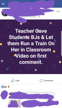 Android, Facebook, and Run: K TOr Android  Teacher Gave  Students BJs & Let  them Run a Train On  Her in Classroom .  Video on first  comment.  b Like  Comment