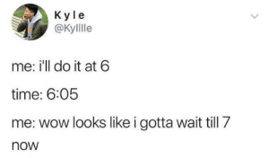 Wow, Time, and MeIRL: K yle  @Kyllle  me: i'll do it at 6  time: 6:05  me: wow looks like i gotta wait till 7  now meirl