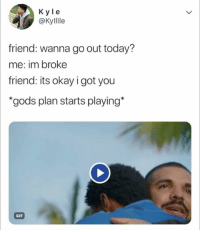 Gif, Okay, and Today: K yle  @Kylllle  friend: wanna go out today?  me: im broke  friend: its okay i got you  gods plan starts playing*  GIF tag a real friend