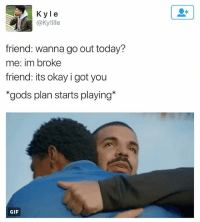 Drake, Funny, and Gif: K yle  @Kylllle  friend: wanna go out today?  me: im broke  friend: its okay i got you  gods plan starts playing*  GIF Drake is the Messiah I'm calling it RIGHT NOW